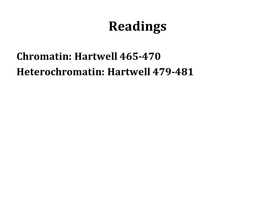 Readings Chromatin: Hartwell 465-470 Heterochromatin: Hartwell 479-481
