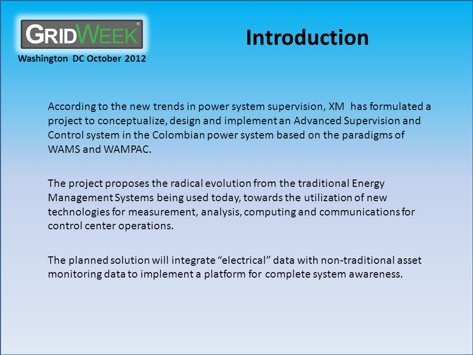 Washington DC October 2012 Introduction According to the new trends in power system supervision, XM has formulated a project to conceptualize, design and implement an Advanced Supervision and Control system in the Colombian power system based on the paradigms of WAMS and WAMPAC.