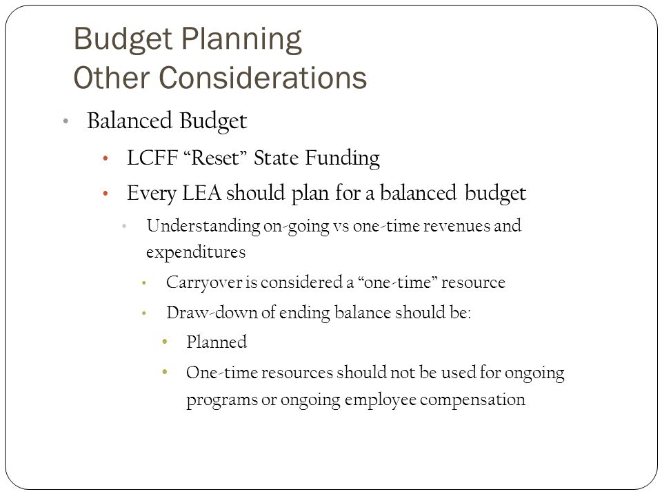 Budget Planning Other Considerations Balanced Budget LCFF Reset State Funding Every LEA should plan for a balanced budget Understanding on-going vs one-time revenues and expenditures Carryover is considered a one-time resource Draw-down of ending balance should be: Planned One-time resources should not be used for ongoing programs or ongoing employee compensation