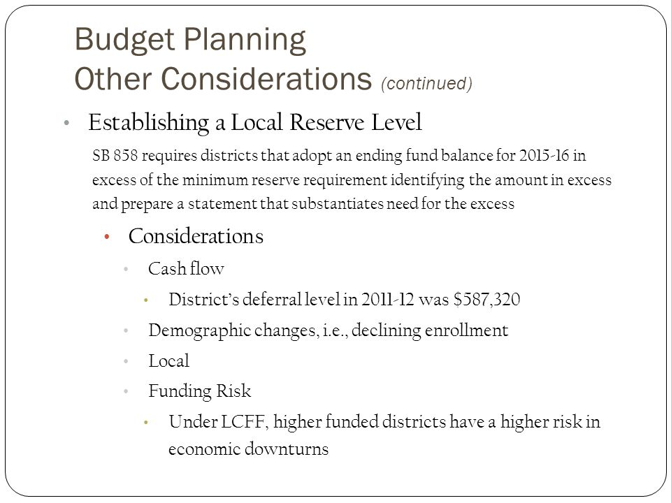 Budget Planning Other Considerations (continued) Establishing a Local Reserve Level SB 858 requires districts that adopt an ending fund balance for 2015-16 in excess of the minimum reserve requirement identifying the amount in excess and prepare a statement that substantiates need for the excess Considerations Cash flow District's deferral level in 2011-12 was $587,320 Demographic changes, i.e., declining enrollment Local Funding Risk Under LCFF, higher funded districts have a higher risk in economic downturns