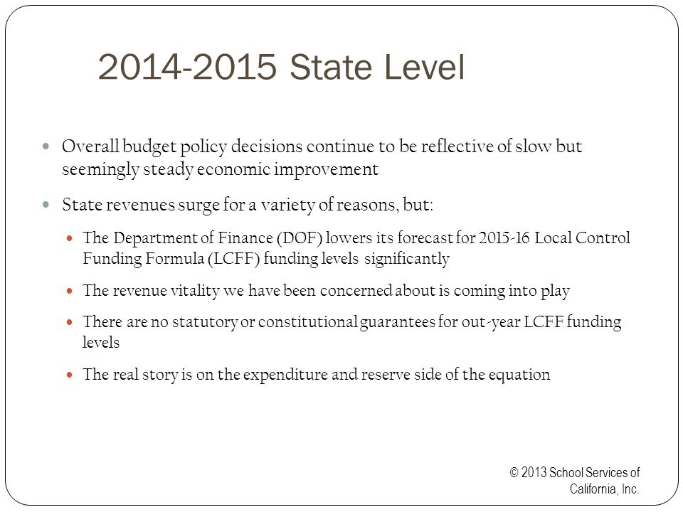 2014-2015 State Level Overall budget policy decisions continue to be reflective of slow but seemingly steady economic improvement State revenues surge for a variety of reasons, but: The Department of Finance (DOF) lowers its forecast for 2015-16 Local Control Funding Formula (LCFF) funding levels significantly The revenue vitality we have been concerned about is coming into play There are no statutory or constitutional guarantees for out-year LCFF funding levels The real story is on the expenditure and reserve side of the equation © 2013 School Services of California, Inc.