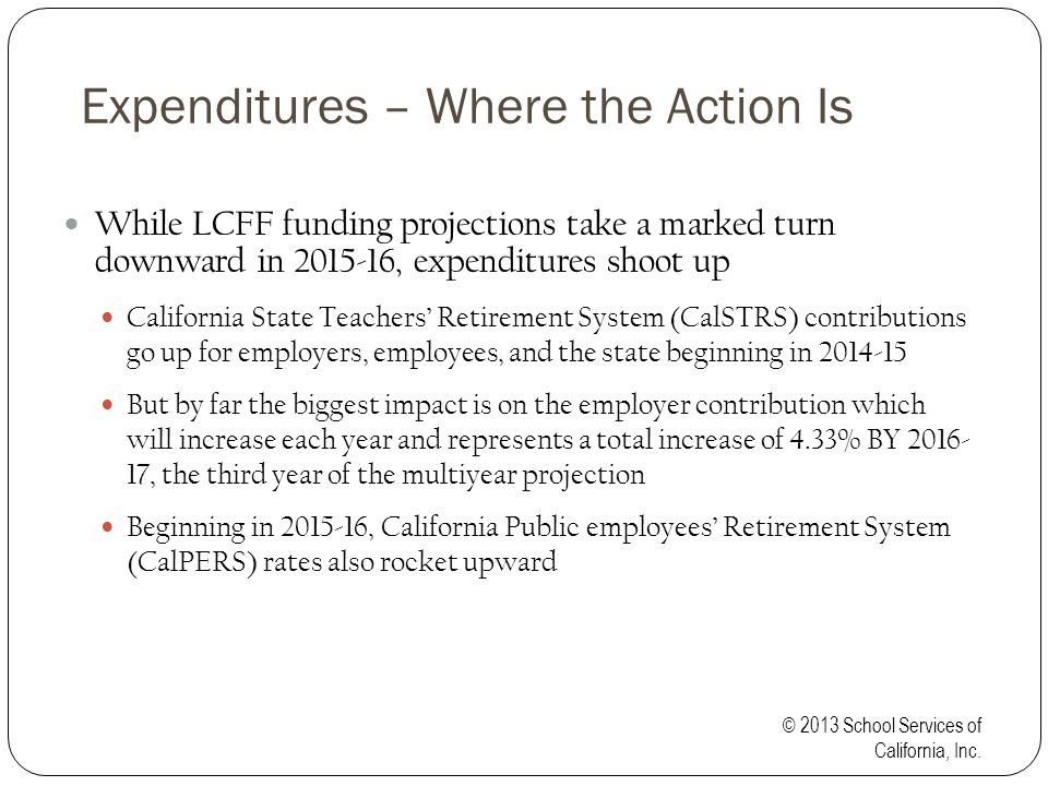 Expenditures – Where the Action Is While LCFF funding projections take a marked turn downward in 2015-16, expenditures shoot up California State Teachers' Retirement System (CalSTRS) contributions go up for employers, employees, and the state beginning in 2014-15 But by far the biggest impact is on the employer contribution which will increase each year and represents a total increase of 4.33% BY 2016- 17, the third year of the multiyear projection Beginning in 2015-16, California Public employees' Retirement System (CalPERS) rates also rocket upward © 2013 School Services of California, Inc.