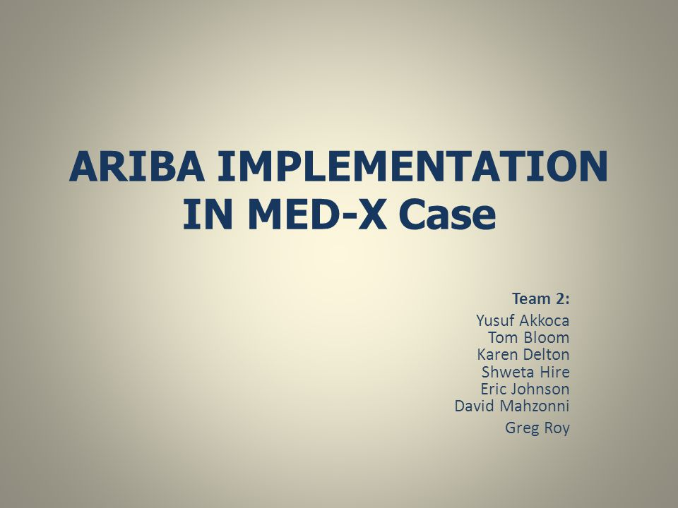 ARIBA IMPLEMENTATION IN MED-X Case Team 2: Yusuf Akkoca Tom Bloom Karen Delton Shweta Hire Eric Johnson David Mahzonni Greg Roy