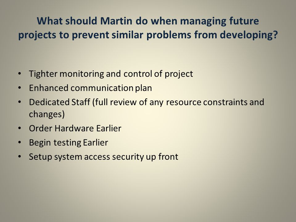 What should Martin do when managing future projects to prevent similar problems from developing? Tighter monitoring and control of project Enhanced co