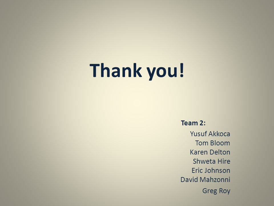 Thank you! Team 2: Yusuf Akkoca Tom Bloom Karen Delton Shweta Hire Eric Johnson David Mahzonni Greg Roy