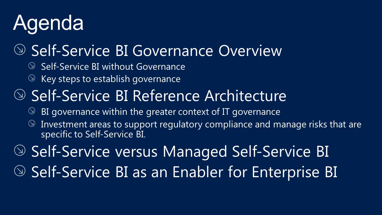Self-Service BI Governance Overview Self-Service BI without Governance Key steps to establish governance Self-Service BI Reference Architecture BI governance within the greater context of IT governance Investment areas to support regulatory compliance and manage risks that are specific to Self-Service BI.
