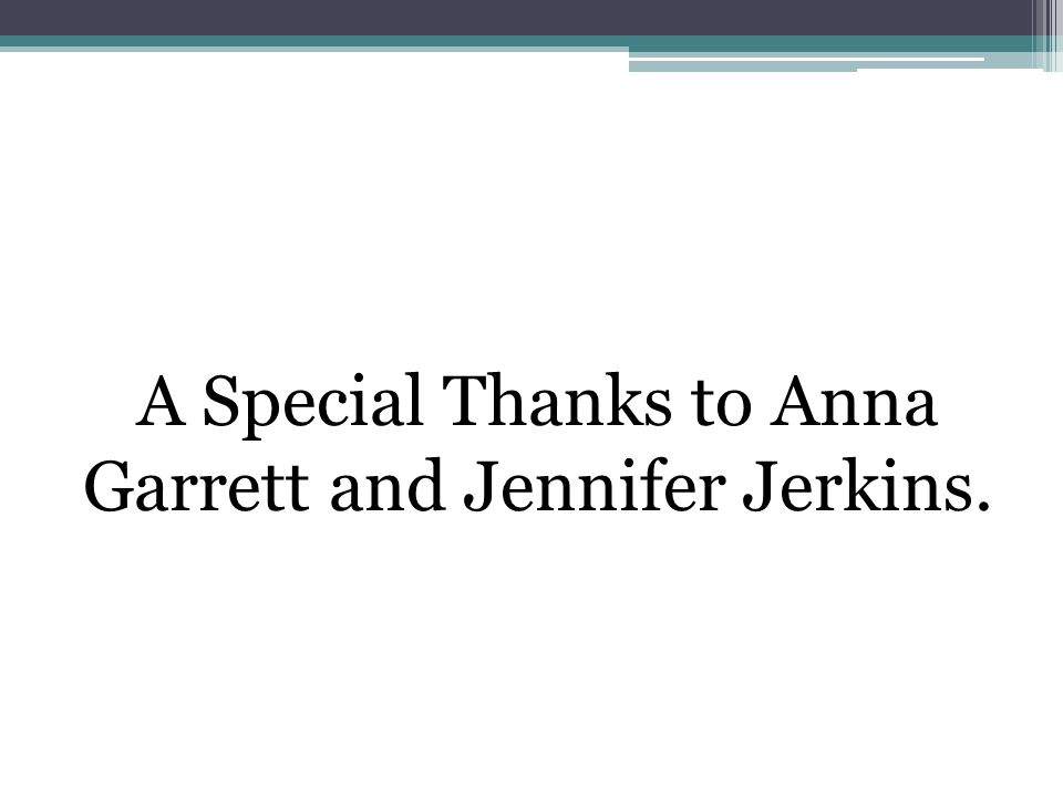 A Special Thanks to Anna Garrett and Jennifer Jerkins.