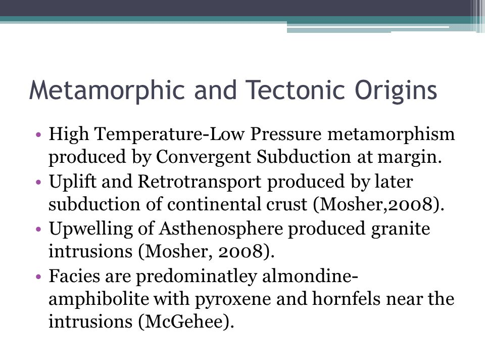 Metamorphic and Tectonic Origins High Temperature-Low Pressure metamorphism produced by Convergent Subduction at margin.