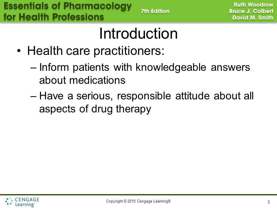 Copyright © 2015 Cengage Learning® Introduction Health care practitioners: –Inform patients with knowledgeable answers about medications –Have a serio