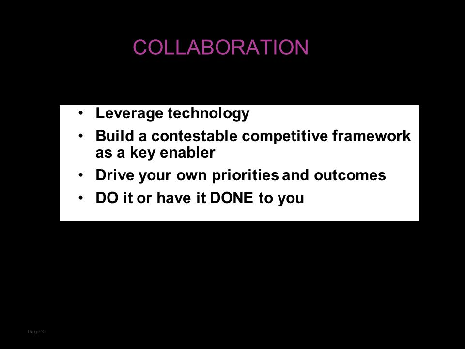 COLLABORATION Leverage technology Build a contestable competitive framework as a key enabler Drive your own priorities and outcomes DO it or have it DONE to you Page 3