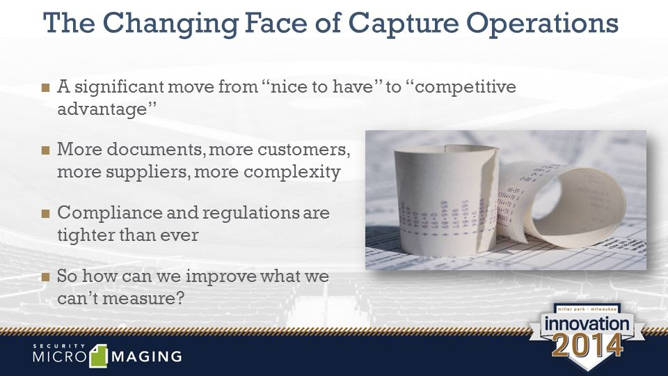 The Changing Face of Capture Operations A significant move from nice to have to competitive advantage More documents, more customers, more suppliers, more complexity Compliance and regulations are tighter than ever So how can we improve what we can't measure