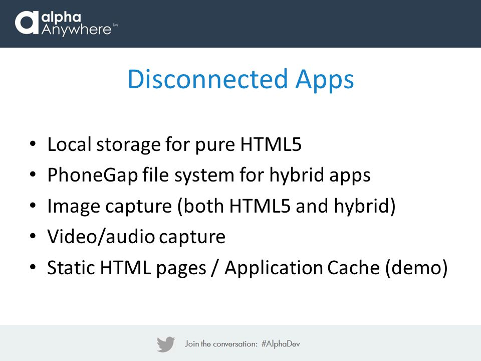 Local storage for pure HTML5 PhoneGap file system for hybrid apps Image capture (both HTML5 and hybrid) Video/audio capture Static HTML pages / Applic