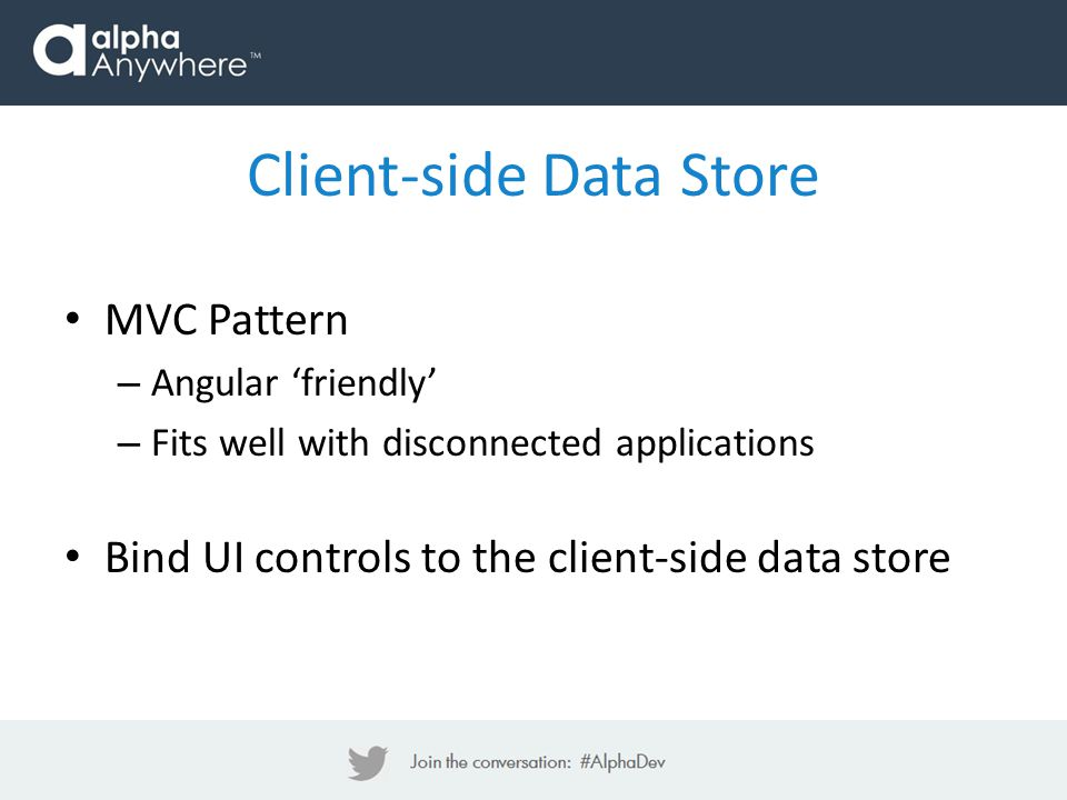 MVC Pattern – Angular 'friendly' – Fits well with disconnected applications Bind UI controls to the client-side data store Client-side Data Store