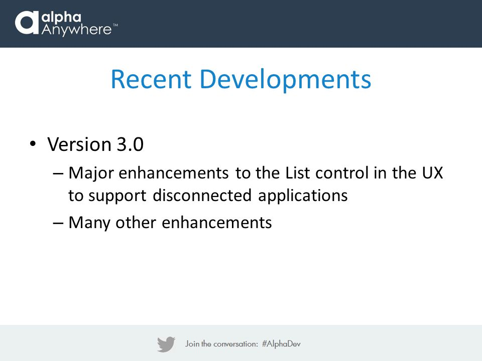 Version 3.0 – Major enhancements to the List control in the UX to support disconnected applications – Many other enhancements Recent Developments