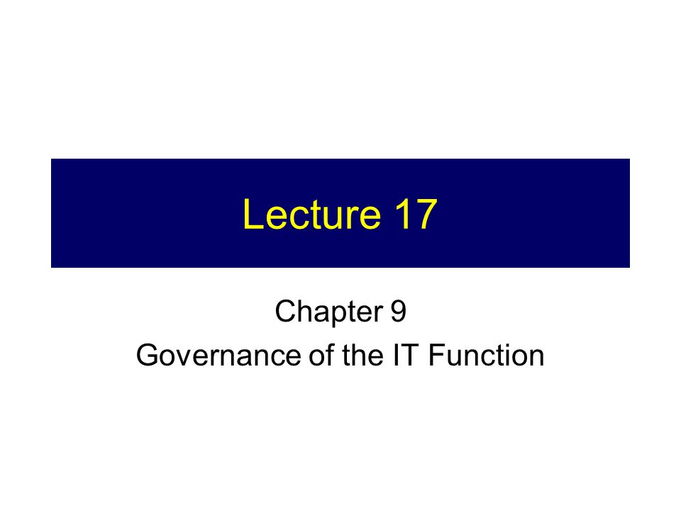 Lecture 17 Chapter 9 Governance of the IT Function