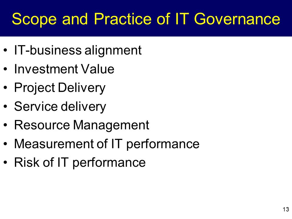 Scope and Practice of IT Governance IT-business alignment Investment Value Project Delivery Service delivery Resource Management Measurement of IT per