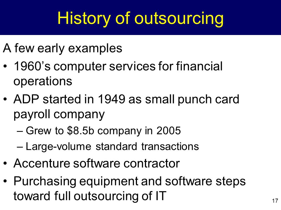 17 History of outsourcing A few early examples 1960's computer services for financial operations ADP started in 1949 as small punch card payroll compa