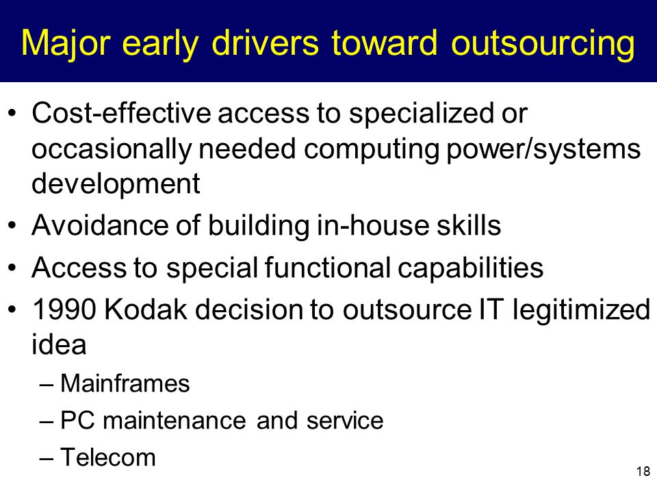 18 Major early drivers toward outsourcing Cost-effective access to specialized or occasionally needed computing power/systems development Avoidance of