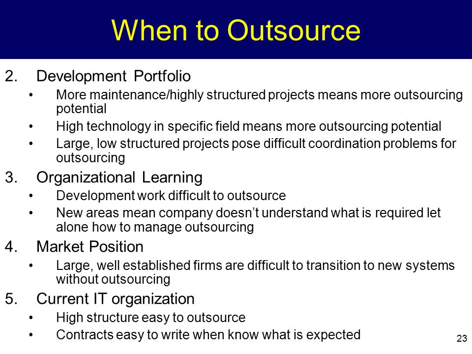 23 When to Outsource 2.Development Portfolio More maintenance/highly structured projects means more outsourcing potential High technology in specific