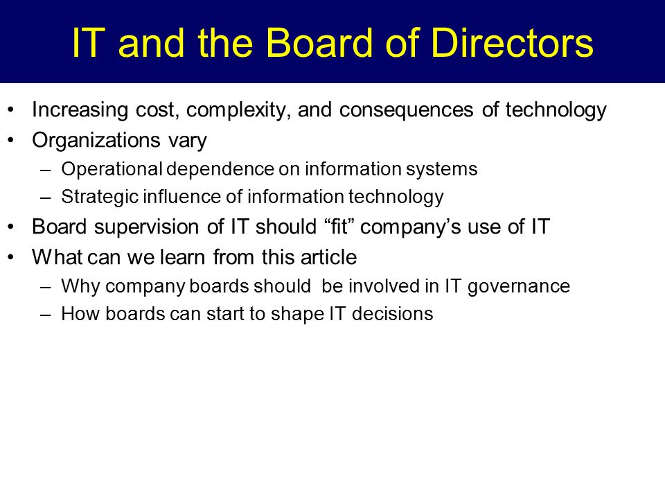 IT and the Board of Directors Increasing cost, complexity, and consequences of technology Organizations vary –Operational dependence on information sy