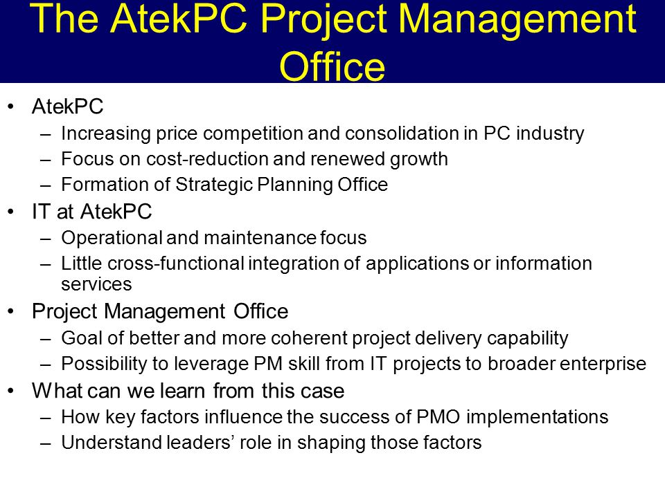 The AtekPC Project Management Office AtekPC –Increasing price competition and consolidation in PC industry –Focus on cost-reduction and renewed growth