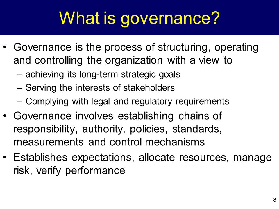 What is governance? Governance is the process of structuring, operating and controlling the organization with a view to –achieving its long-term strat