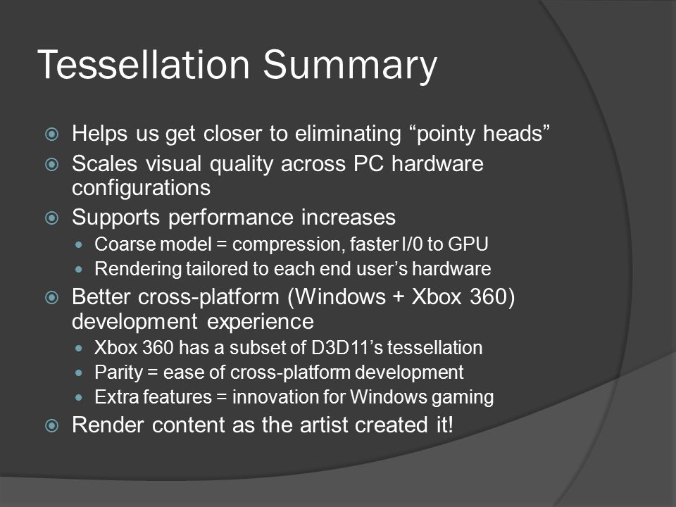 "Tessellation Summary  Helps us get closer to eliminating ""pointy heads""  Scales visual quality across PC hardware configurations  Supports performa"