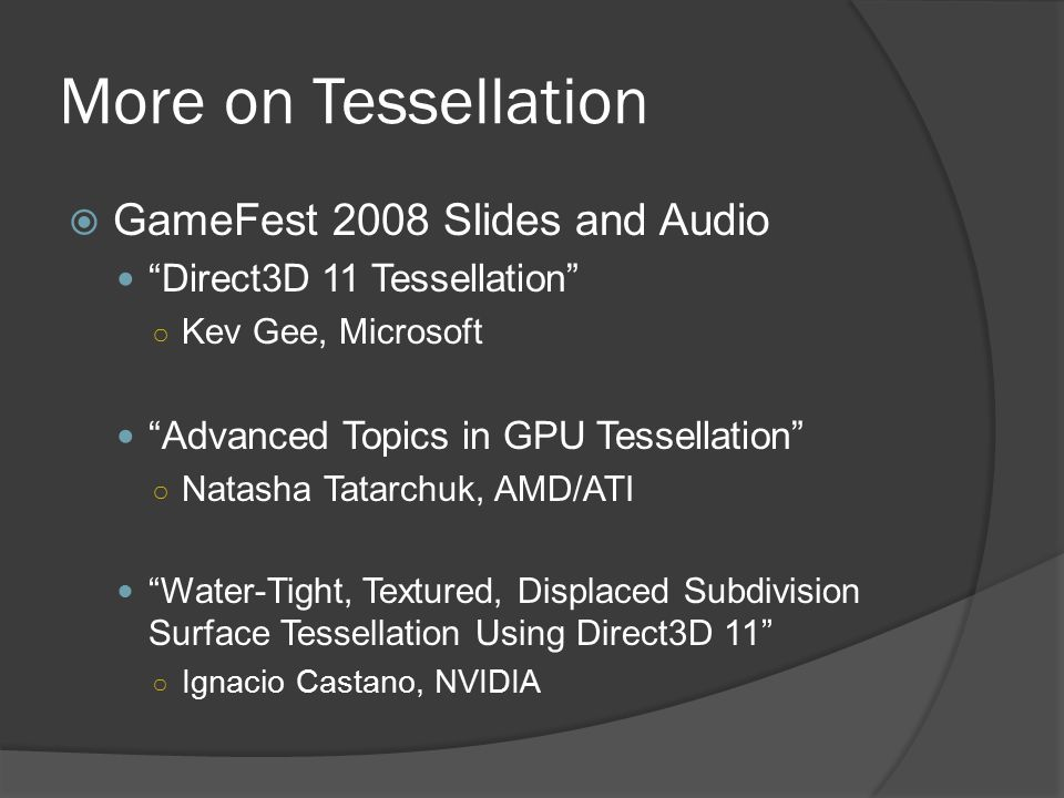 More on Tessellation  GameFest 2008 Slides and Audio Direct3D 11 Tessellation ○ Kev Gee, Microsoft Advanced Topics in GPU Tessellation ○ Natasha Tatarchuk, AMD/ATI Water-Tight, Textured, Displaced Subdivision Surface Tessellation Using Direct3D 11 ○ Ignacio Castano, NVIDIA