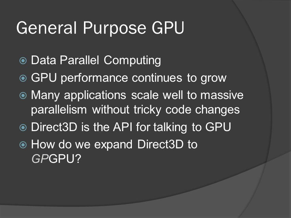 General Purpose GPU  Data Parallel Computing  GPU performance continues to grow  Many applications scale well to massive parallelism without tricky