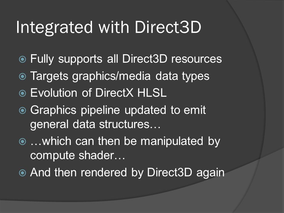 Integrated with Direct3D  Fully supports all Direct3D resources  Targets graphics/media data types  Evolution of DirectX HLSL  Graphics pipeline u