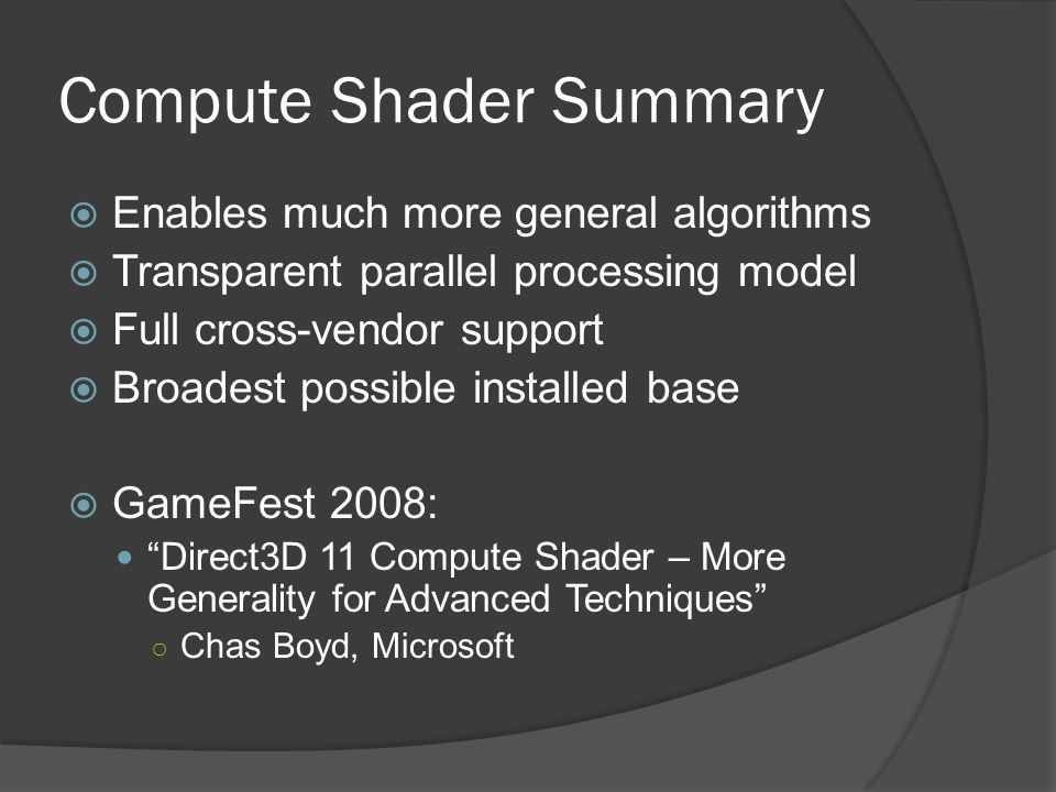Compute Shader Summary  Enables much more general algorithms  Transparent parallel processing model  Full cross-vendor support  Broadest possible