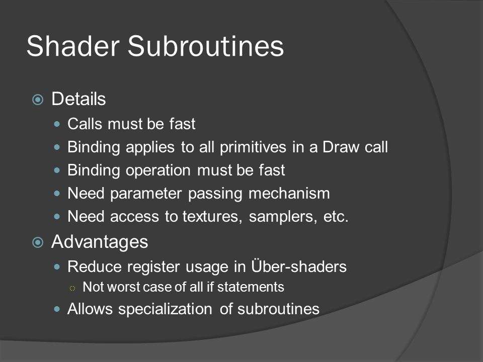 Shader Subroutines  Details Calls must be fast Binding applies to all primitives in a Draw call Binding operation must be fast Need parameter passing