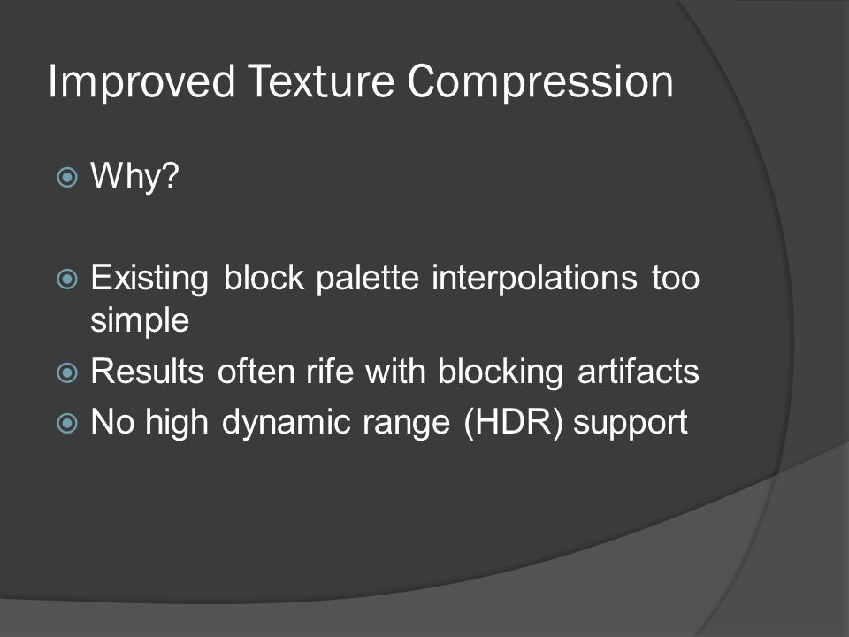 Improved Texture Compression  Why?  Existing block palette interpolations too simple  Results often rife with blocking artifacts  No high dynamic