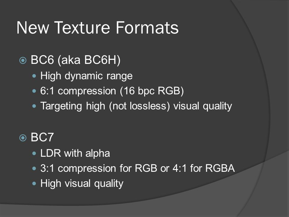 New Texture Formats  BC6 (aka BC6H) High dynamic range 6:1 compression (16 bpc RGB) Targeting high (not lossless) visual quality  BC7 LDR with alpha