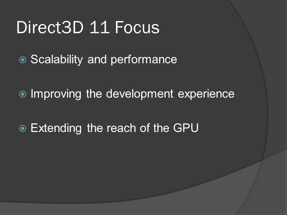 Direct3D 11 Focus  Scalability and performance  Improving the development experience  Extending the reach of the GPU