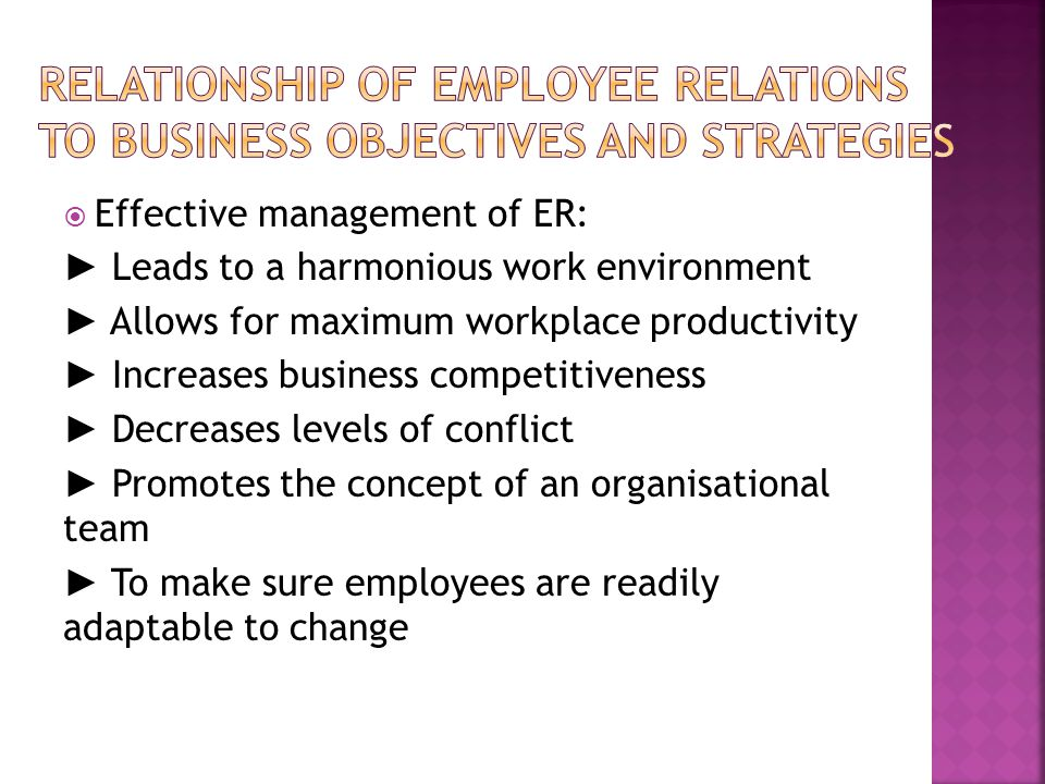  Effective management of ER: ► Leads to a harmonious work environment ► Allows for maximum workplace productivity ► Increases business competitiveness ► Decreases levels of conflict ► Promotes the concept of an organisational team ► To make sure employees are readily adaptable to change