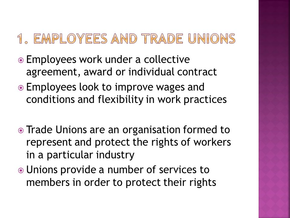  Employees work under a collective agreement, award or individual contract  Employees look to improve wages and conditions and flexibility in work practices  Trade Unions are an organisation formed to represent and protect the rights of workers in a particular industry  Unions provide a number of services to members in order to protect their rights