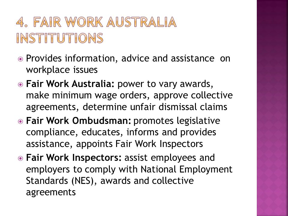  Provides information, advice and assistance on workplace issues  Fair Work Australia: power to vary awards, make minimum wage orders, approve collective agreements, determine unfair dismissal claims  Fair Work Ombudsman: promotes legislative compliance, educates, informs and provides assistance, appoints Fair Work Inspectors  Fair Work Inspectors: assist employees and employers to comply with National Employment Standards (NES), awards and collective agreements