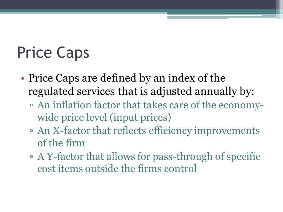 Price Caps Price Caps have been so successful because they combine: ▫Incentives for cost reductions  Cost-reducing incentives of price caps are fairly stable and viable, which is important to have hold over a long period of time.