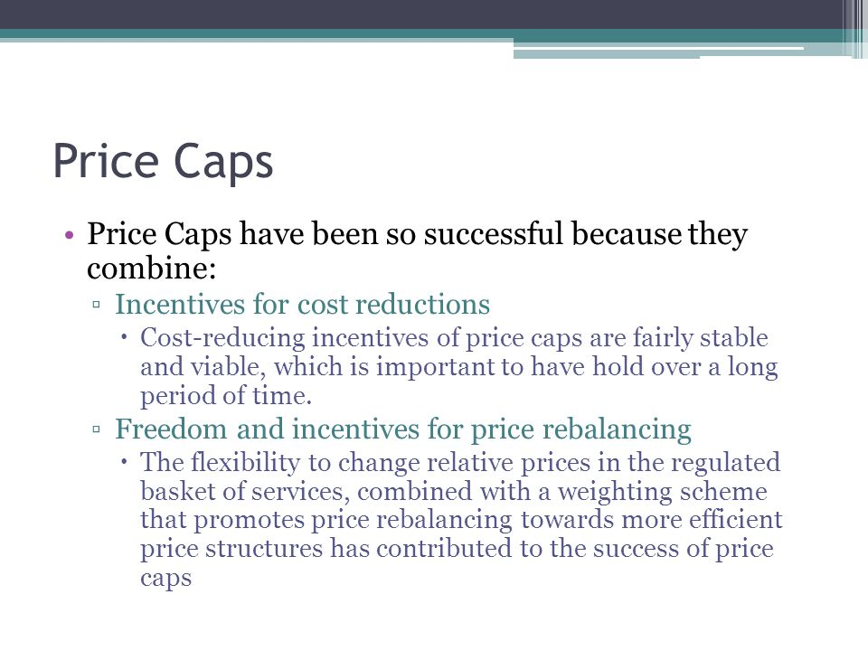Rate Moratoria A special case of price caps ▫Y-factor of zero ▫X-factor equaling the rate of inflation Has strong incentive properties and are very popular with customers Burden the utility with the inflation risk ▫Threatens financial viability Today Rate Moratoria is used for specific basic services