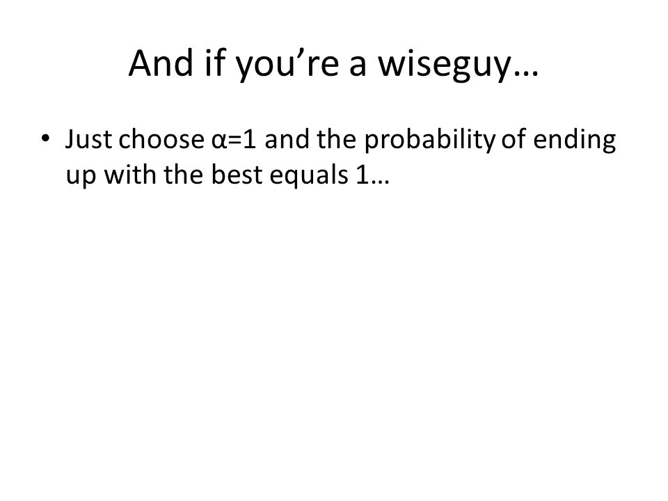 And if you're a wiseguy… Just choose α=1 and the probability of ending up with the best equals 1…