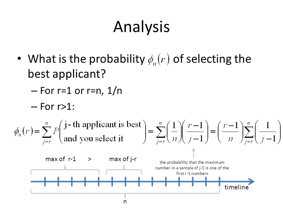 Analysis What is the probability of selecting the best applicant? – For r=1 or r=n, 1/n – For r>1: timeline n max of r-1max of j-r> the probability th