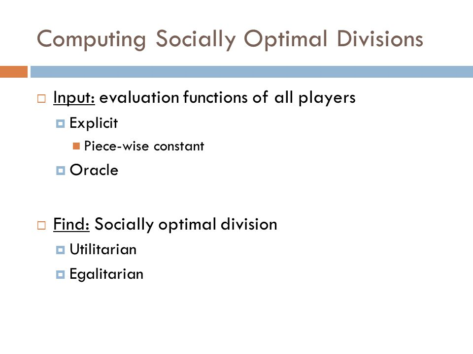  Input: evaluation functions of all players  Explicit Piece-wise constant  Oracle  Find: Socially optimal division  Utilitarian  Egalitarian