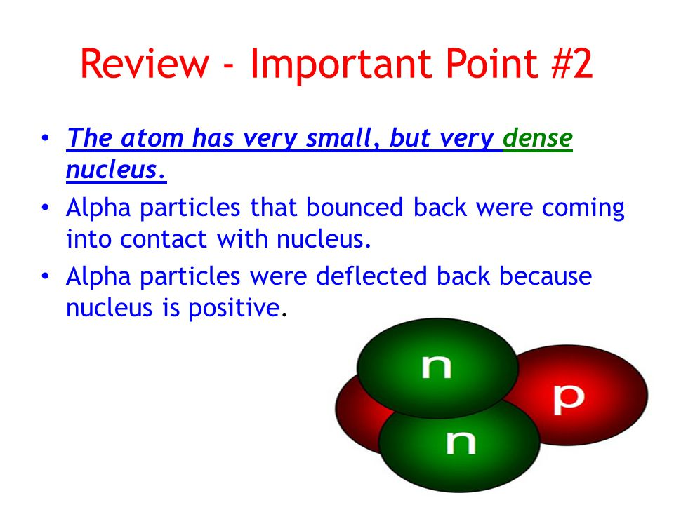 Review - Important Point #2 The atom has very small, but very dense nucleus.