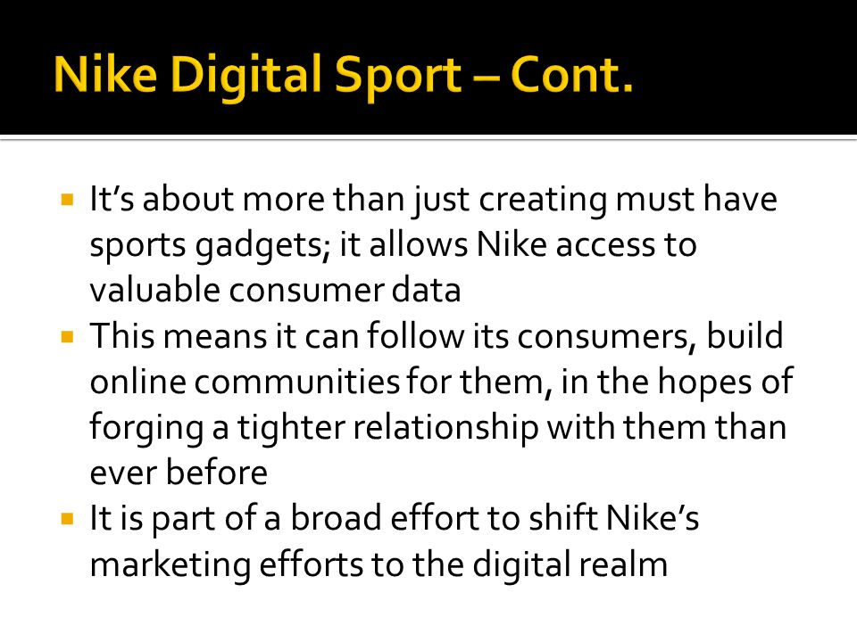  It's about more than just creating must have sports gadgets; it allows Nike access to valuable consumer data  This means it can follow its consumers, build online communities for them, in the hopes of forging a tighter relationship with them than ever before  It is part of a broad effort to shift Nike's marketing efforts to the digital realm