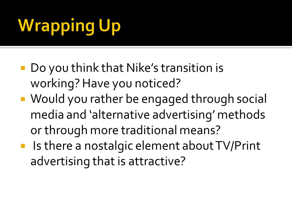  Do you think that Nike's transition is working? Have you noticed?  Would you rather be engaged through social media and 'alternative advertising' m