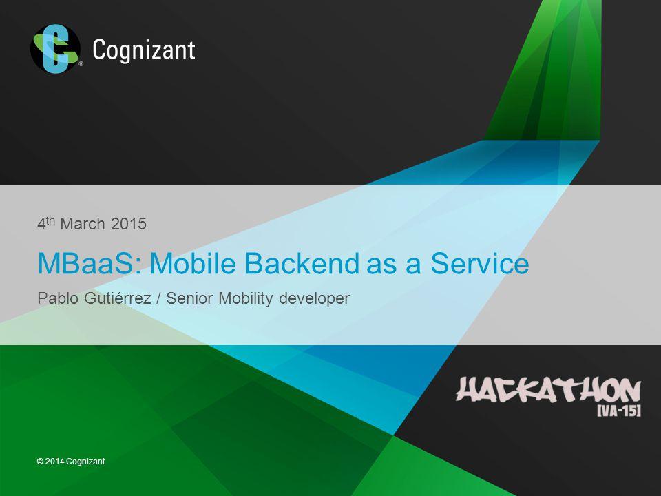 © 2014 Cognizant 4 th March 2015 MBaaS: Mobile Backend as a Service Pablo Gutiérrez / Senior Mobility developer