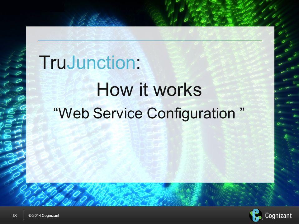 © 2014 Cognizant 13 TruJunction: How it works Web Service Configuration