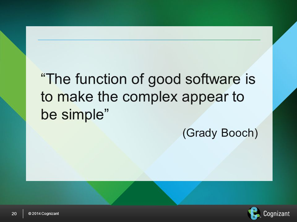 "© 2014 Cognizant 20 ""The function of good software is to make the complex appear to be simple"" (Grady Booch)"