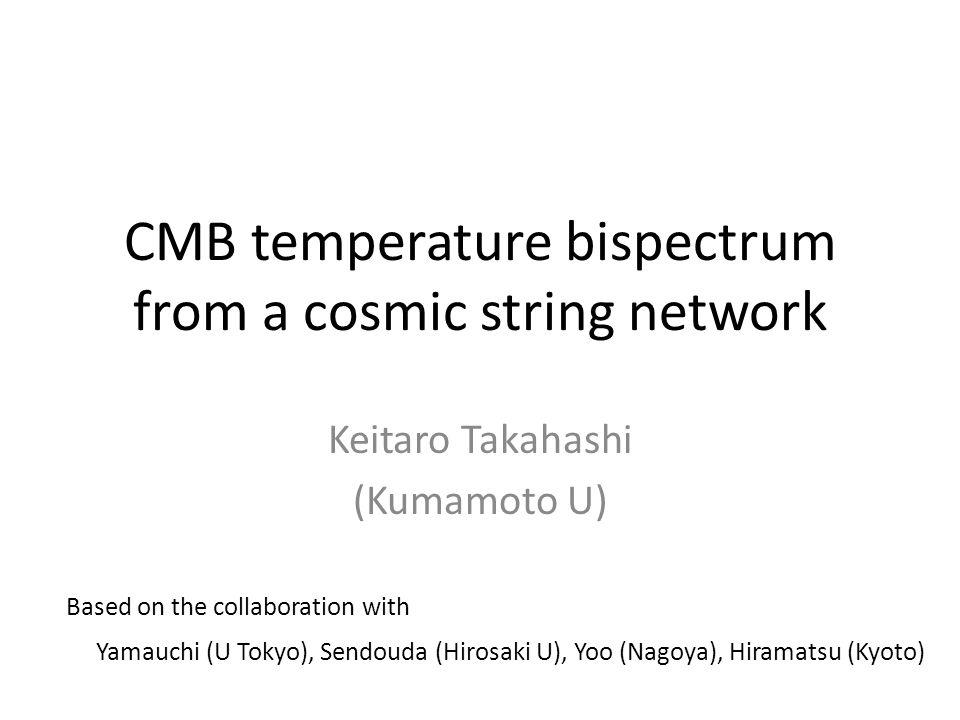 CMB temperature bispectrum from a cosmic string network Keitaro Takahashi (Kumamoto U) Based on the collaboration with Yamauchi (U Tokyo), Sendouda (Hirosaki U), Yoo (Nagoya), Hiramatsu (Kyoto)